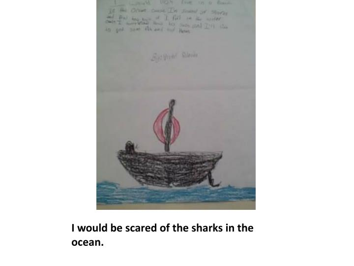 I would be scared of the sharks in the ocean.