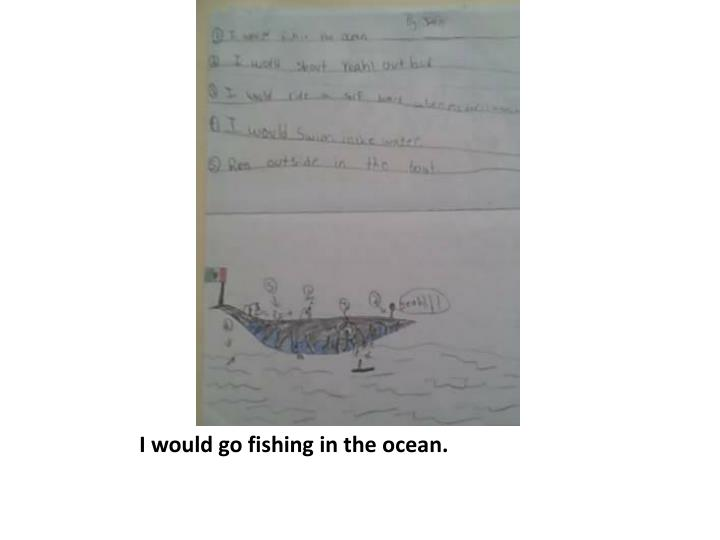 I would go fishing in the ocean.