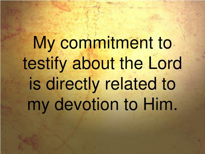 My commitment to testify about the Lord is directly related to my devotion to Him.