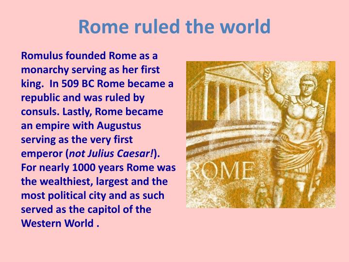 rome ruled the world essay From its inauspicious beginnings as a small cluster of huts in the tenth century  bc, rome developed into a city-state, first ruled by kings, then, from 509 bc.