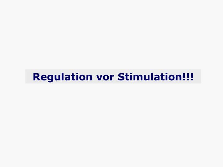 Regulation vor Stimulation!!!