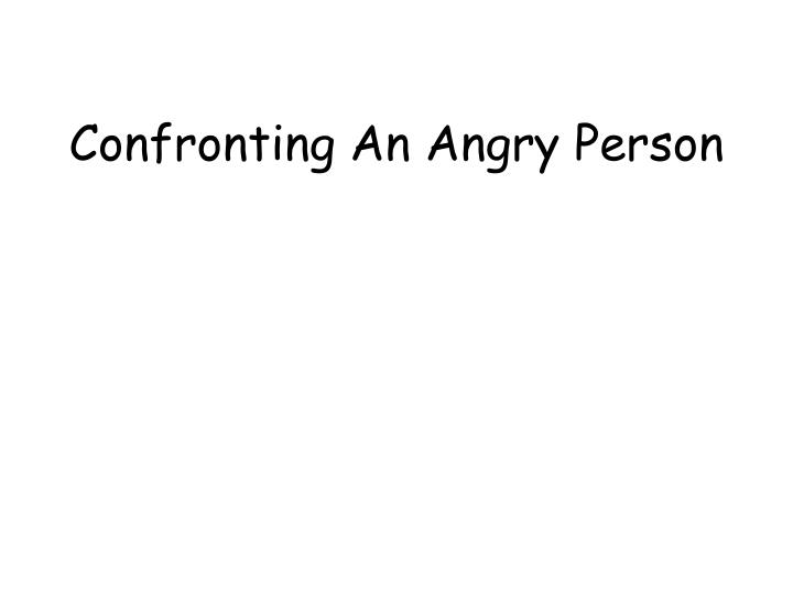 Confronting an angry person