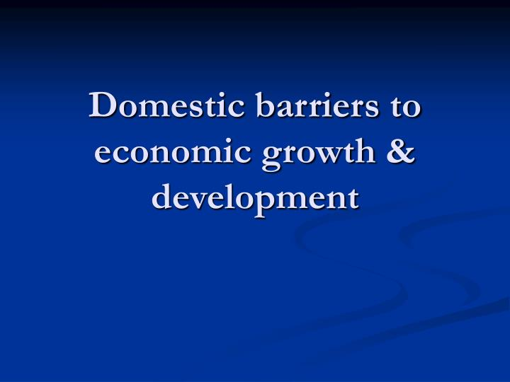 Domestic barriers to economic growth development