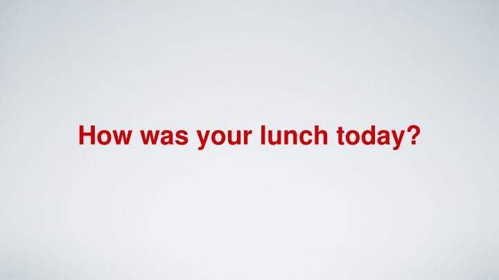 How was your lunch today?