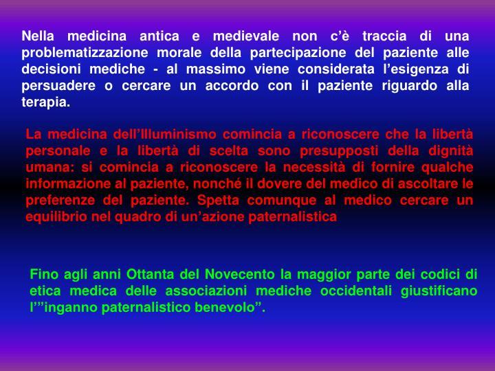 Nella medicina antica e medievale non c'è traccia di una problematizzazione morale della partecipazione del paziente alle decisioni mediche - al massimo viene considerata l'esigenza di persuadere o cercare un accordo con il paziente riguardo alla terapia.