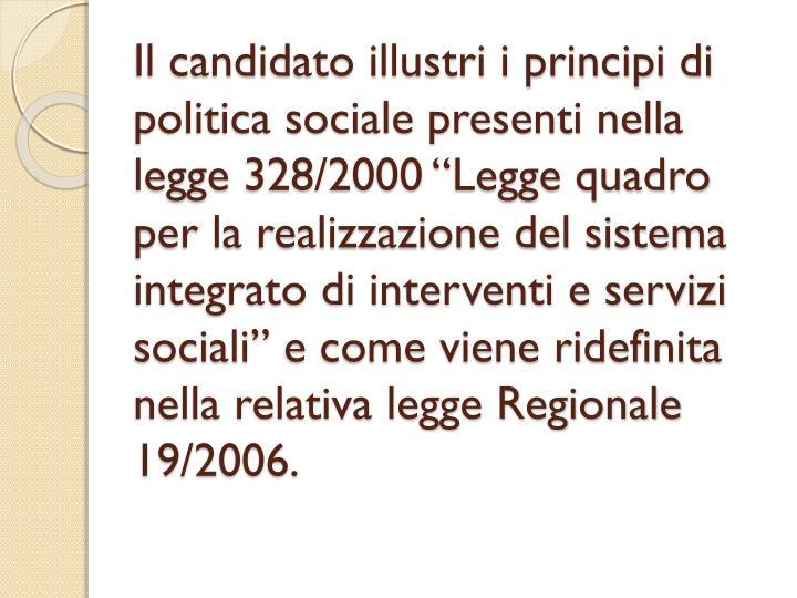 """Il candidato illustri i principi di politica sociale presenti nella legge 328/2000 """"Legge quadro per la realizzazione del sistema integrato di interventi e servizi sociali"""" e come viene ridefinita nella relativa legge Regionale 19/2006."""