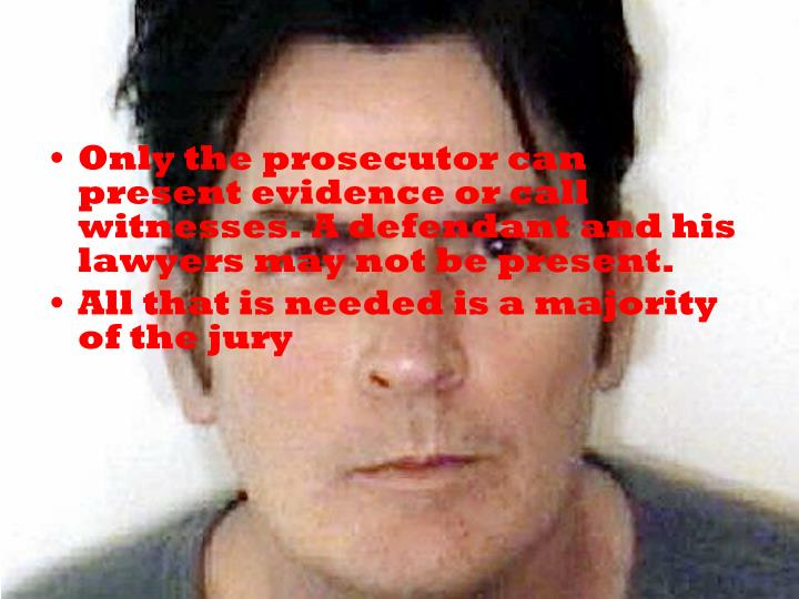 Only the prosecutor can present evidence or call witnesses. A defendant and his lawyers may not be present.