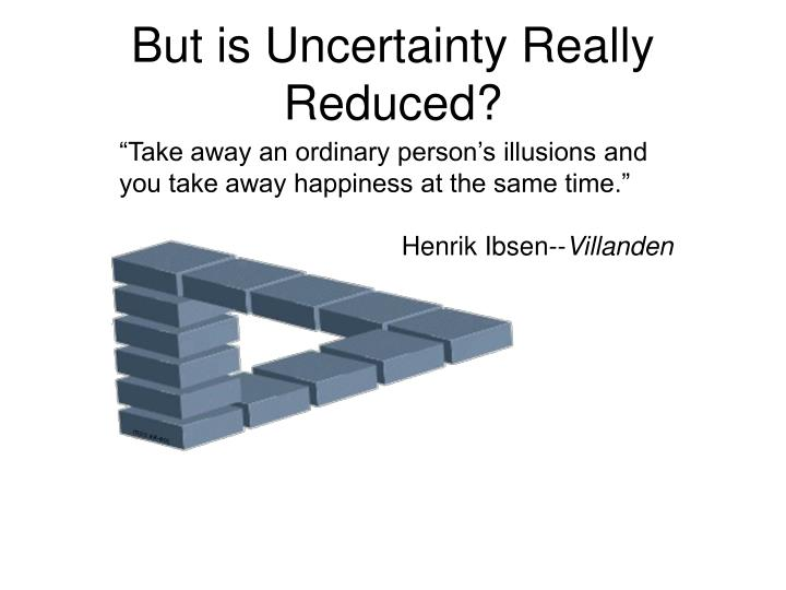 But is Uncertainty Really Reduced?