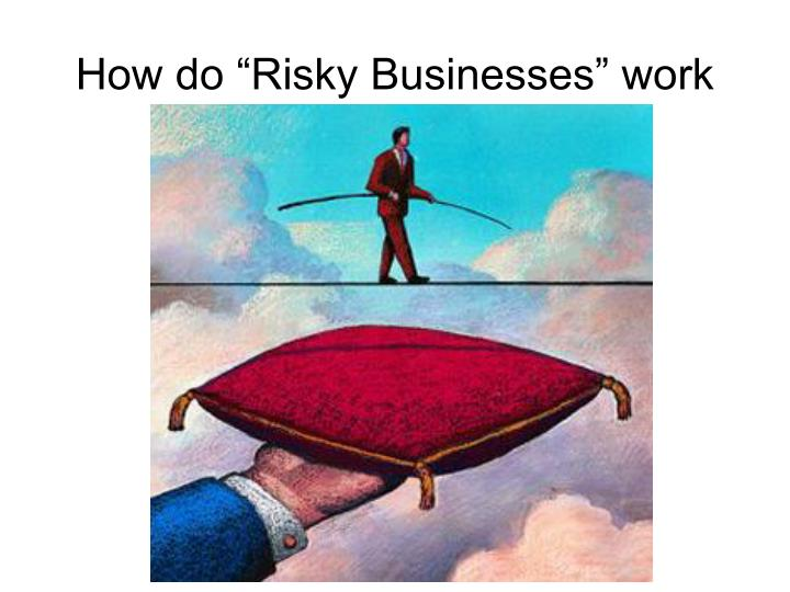 How do risky businesses work
