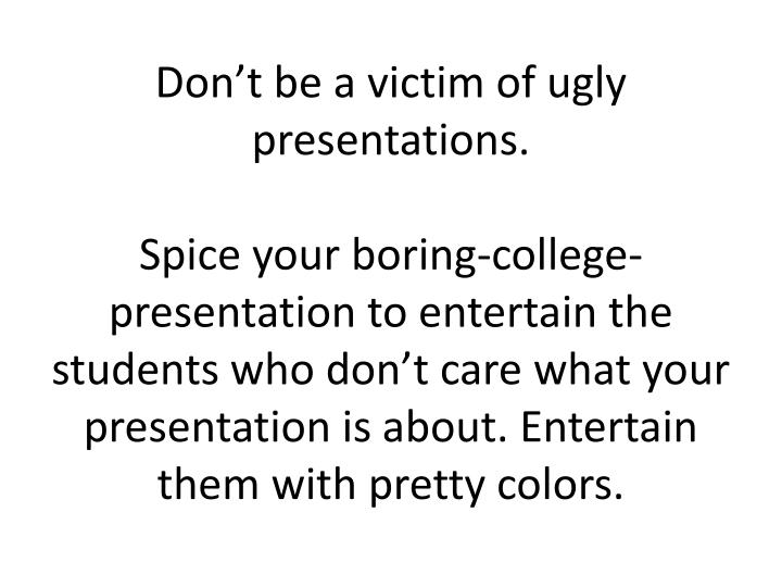 Don't be a victim of ugly presentations.