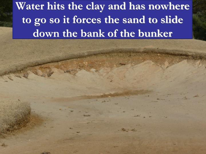 Water hits the clay and has nowhere to go so it forces the sand to slide down the bank of the bunker
