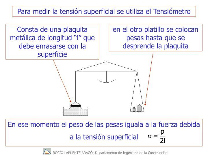 Para medir la tensión superficial se utiliza el Tensiómetro