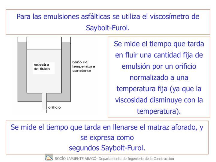 Para las emulsiones asflticas se utiliza el viscosmetro de Saybolt-Furol.