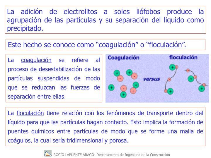 La adicin de electrolitos a soles lifobos produce la agrupacin de las partculas y su separacin del liquido como precipitado.