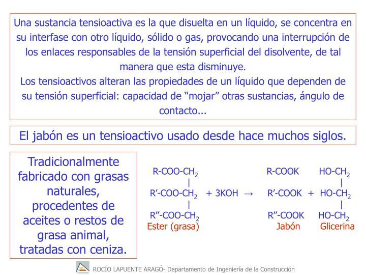 Una sustancia tensioactiva es la que disuelta en un líquido, se concentra en su interfase con otro líquido, sólido o gas, provocando una interrupción de los enlaces responsables de la tensión superficial del disolvente, de tal manera que esta disminuye.