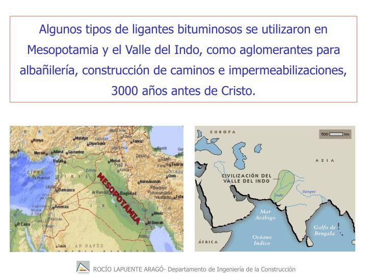 Algunos tipos de ligantes bituminosos se utilizaron en Mesopotamia y el Valle del Indo, como aglomerantes para albailera, construccin de caminos e impermeabilizaciones, 3000 aos antes de Cristo.