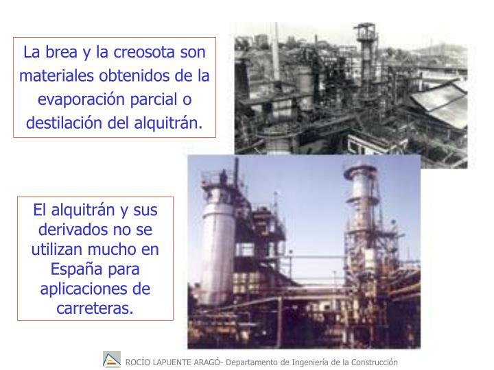 La brea y la creosota son  materiales obtenidos de la evaporacin parcial o destilacin del alquitrn.