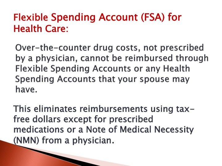 Over-the-counter drug costs, not prescribed by a physician, cannot be reimbursed through Flexible Spending Accounts or any Health Spending Accounts that your spouse may have.