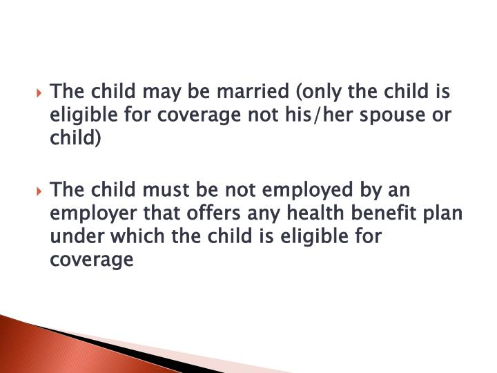 The child may be married (only the child is eligible for coverage not his/her spouse or child)