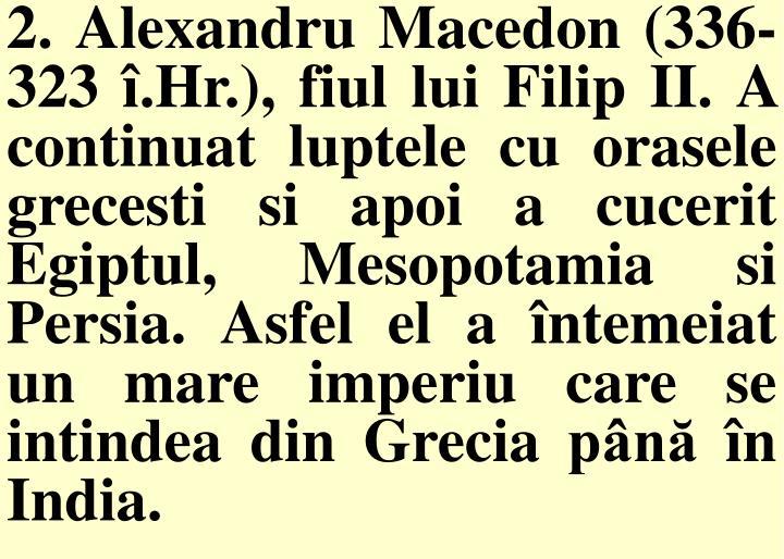 2. Alexandru Macedon (336-323 î.Hr.), fiul lui Filip II. A continuat luptele cu orasele grecesti si apoi a cucerit Egiptul, Mesopotamia si Persia. Asfel el a întemeiat un mare imperiu care se intindea din Grecia până în India.