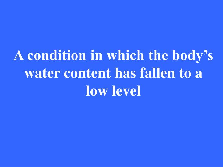 A condition in which the body's water content has fallen to a low level