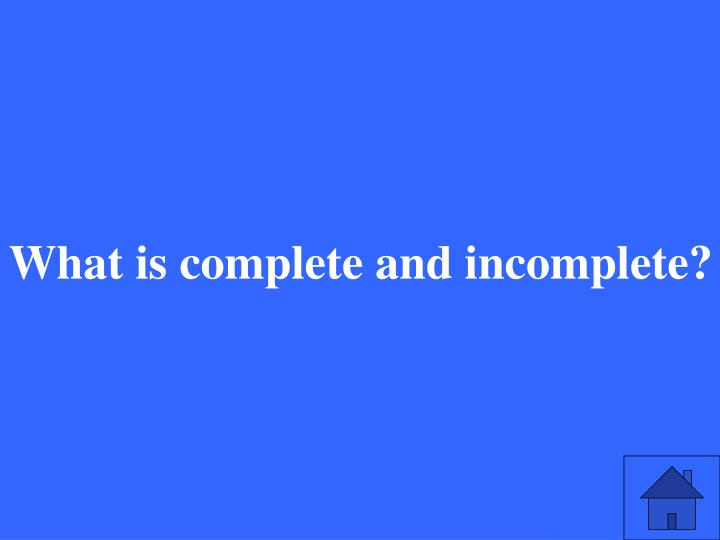 What is complete and incomplete?