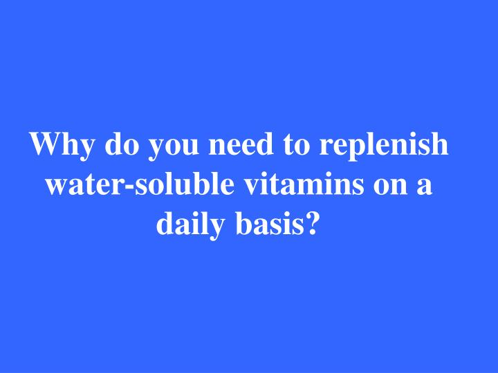 Why do you need to replenish water-soluble vitamins on a daily basis?