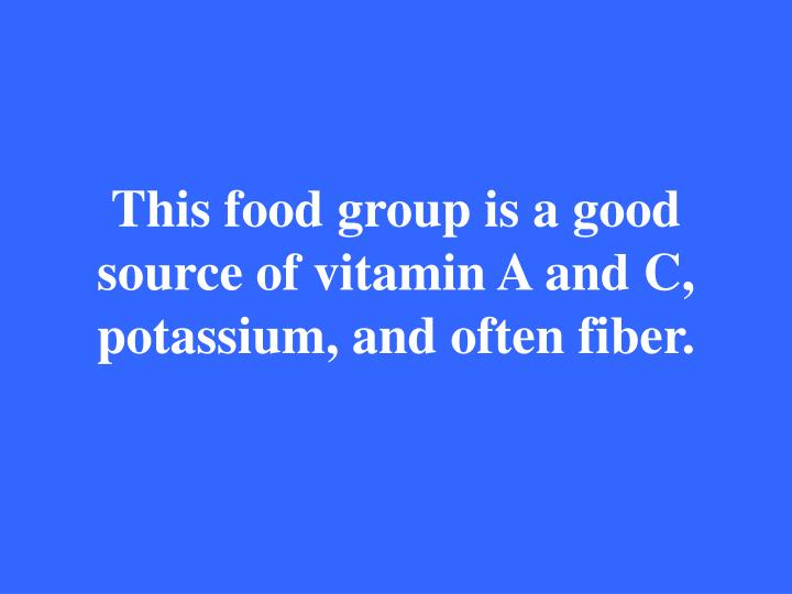 This food group is a good source of vitamin A and C, potassium, and often fiber.