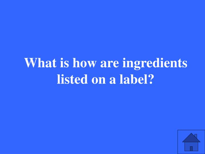 What is how are ingredients listed on a label?