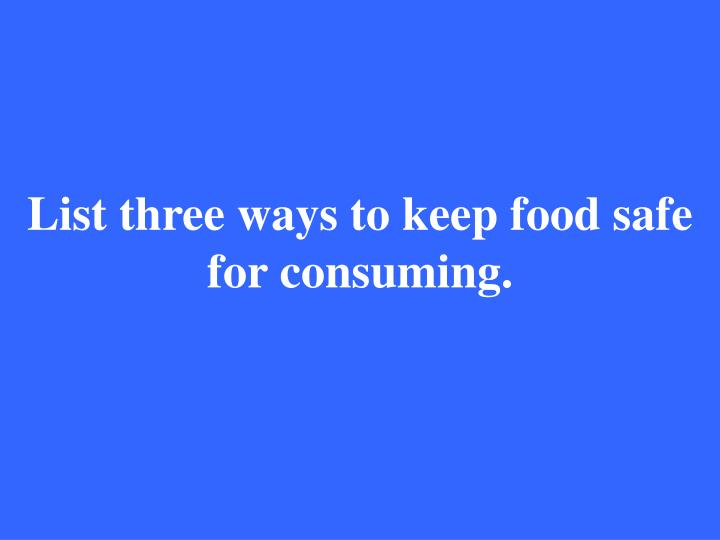 List three ways to keep food safe for consuming.