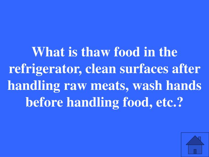 What is thaw food in the refrigerator, clean surfaces after handling raw meats, wash hands before handling food, etc.?