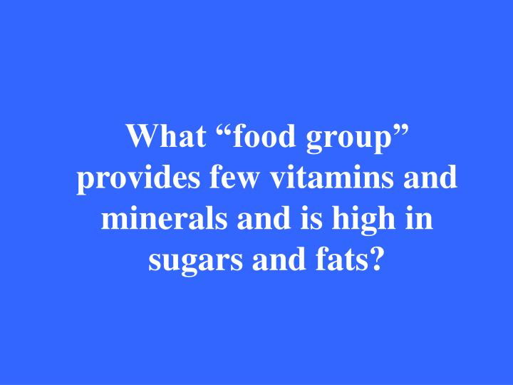 "What ""food group"" provides few vitamins and minerals and is high in sugars and fats?"