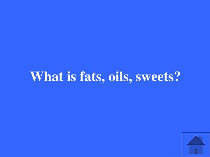 What is fats, oils, sweets?