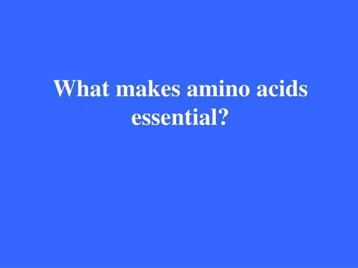 What makes amino acids essential?