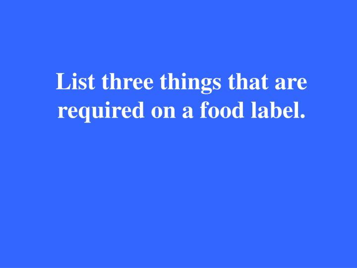 List three things that are required on a food label.