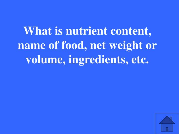 What is nutrient content, name of food, net weight or volume, ingredients, etc.