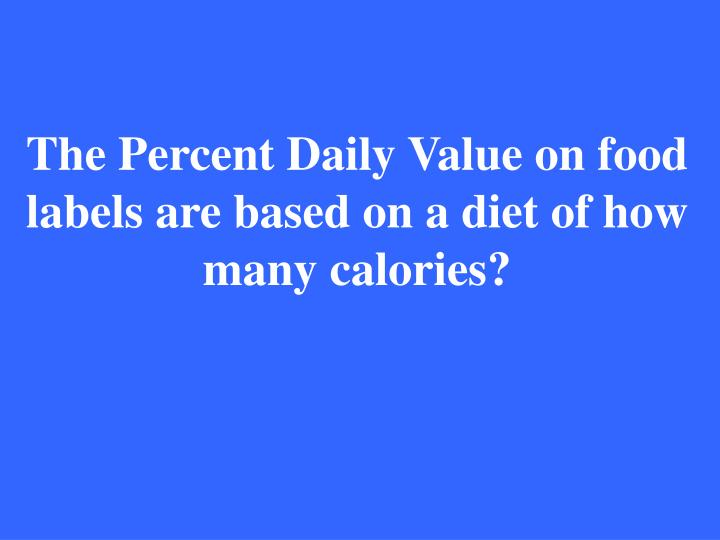 The Percent Daily Value on food labels are based on a diet of how many calories?
