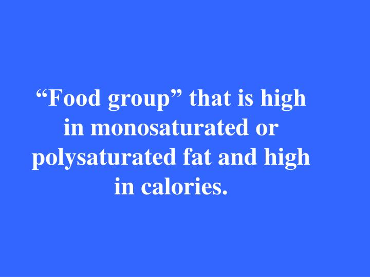 """Food group"" that is high in monosaturated or polysaturated fat and high in calories."