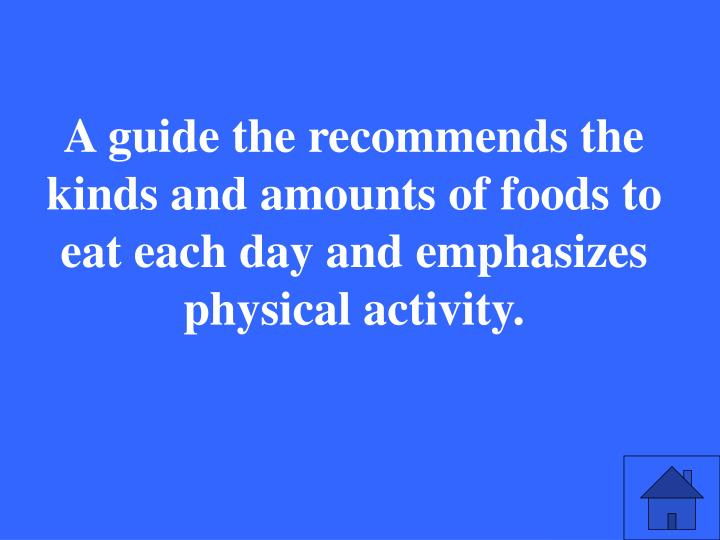 A guide the recommends the kinds and amounts of foods to eat each day and emphasizes physical activity.