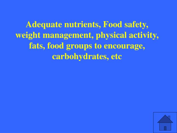 Adequate nutrients, Food safety, weight management, physical activity, fats, food groups to encourage, carbohydrates, etc