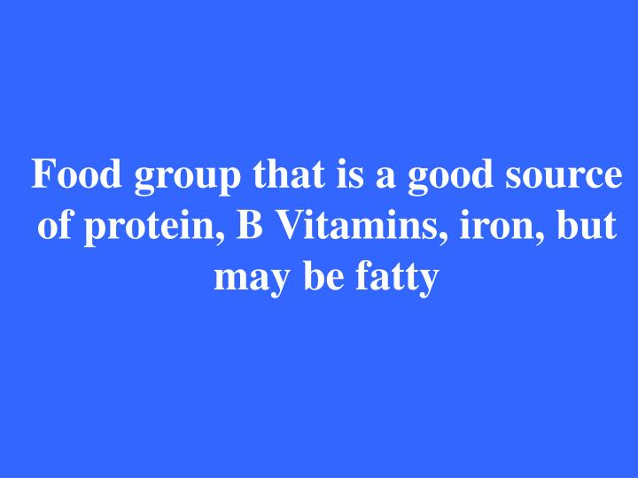Food group that is a good source of protein, B Vitamins, iron, but may be fatty