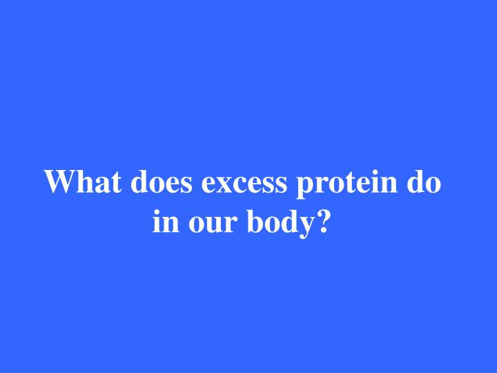 What does excess protein do in our body?