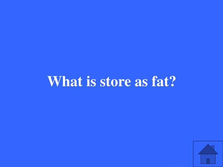 What is store as fat?