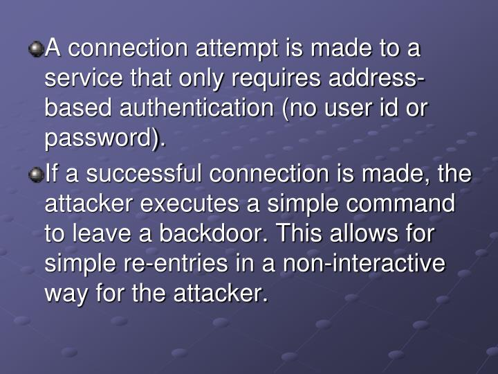 A connection attempt is made to a service that only requires address-based authentication (no user id or password).