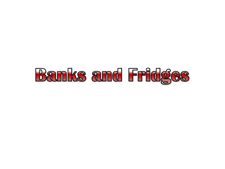 Banks and Fridges