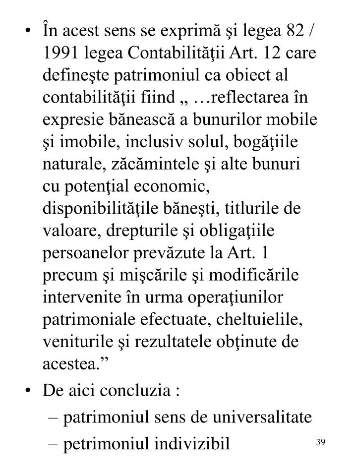 """În acest sens se exprimă şi legea 82 / 1991 legea Contabilităţii Art. 12 care defineşte patrimoniul ca obiect al contabilităţii fiind """" …reflectarea în expresie bănească a bunurilor mobile şi imobile, inclusiv solul, bogăţiile naturale, zăcămintele şi alte bunuri cu potenţial economic, disponibilităţile băneşti, titlurile de valoare, drepturile şi obligaţiile persoanelor prevăzute la Art. 1 precum şi mişcările şi modificările intervenite în urma operaţiunilor patrimoniale efectuate, cheltuielile, veniturile şi rezultatele obţinute de acestea."""""""