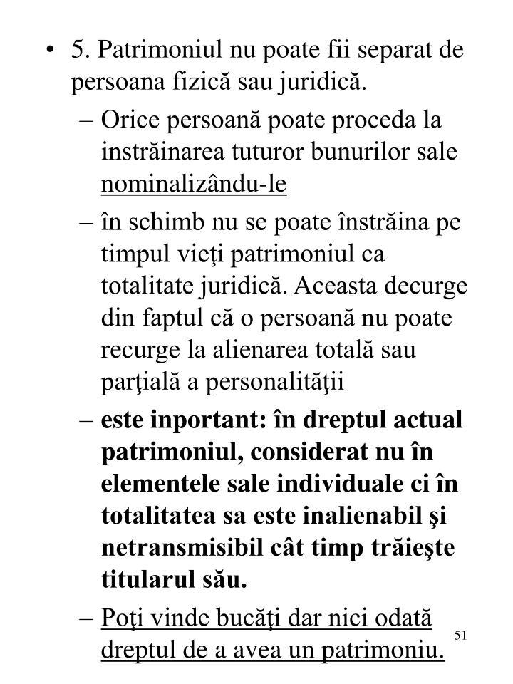 5. Patrimoniul nu poate fii separat de persoana fizică sau juridică.