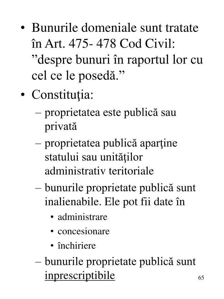 """Bunurile domeniale sunt tratate în Art. 475- 478 Cod Civil: """"despre bunuri în raportul lor cu cel ce le posedă."""""""