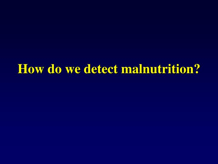 How do we detect malnutrition?