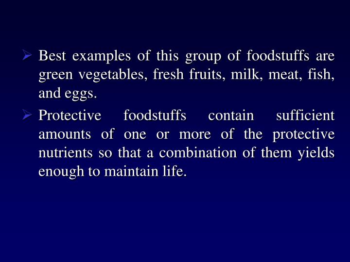 Best examples of this group of foodstuffs are  green vegetables, fresh fruits, milk, meat, fish, and eggs.